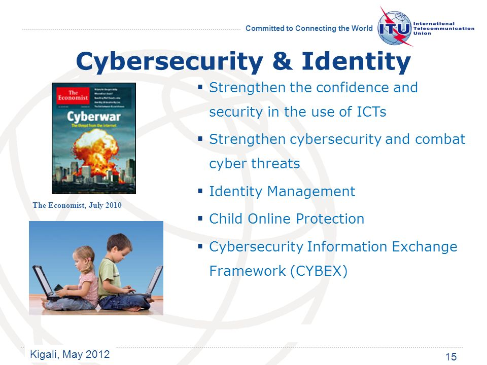 Kigali, May 2012 Committed to Connecting the World Cybersecurity & Identity Strengthen the confidence and security in the use of ICTs Strengthen cybersecurity and combat cyber threats Identity Management Child Online Protection Cybersecurity Information Exchange Framework (CYBEX) The Economist, July 2010 15