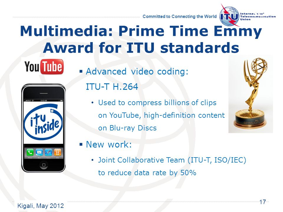 Kigali, May 2012 Committed to Connecting the World Multimedia: Prime Time Emmy Award for ITU standards Advanced video coding: ITU-T H.264 Used to compress billions of clips on YouTube, high-definition content on Blu-ray Discs New work: Joint Collaborative Team (ITU-T, ISO/IEC) to reduce data rate by 50% 17 SG6