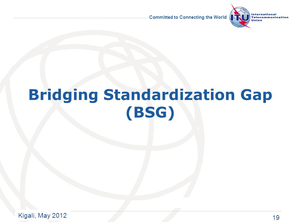 Kigali, May 2012 Committed to Connecting the World Bridging Standardization Gap (BSG) 19