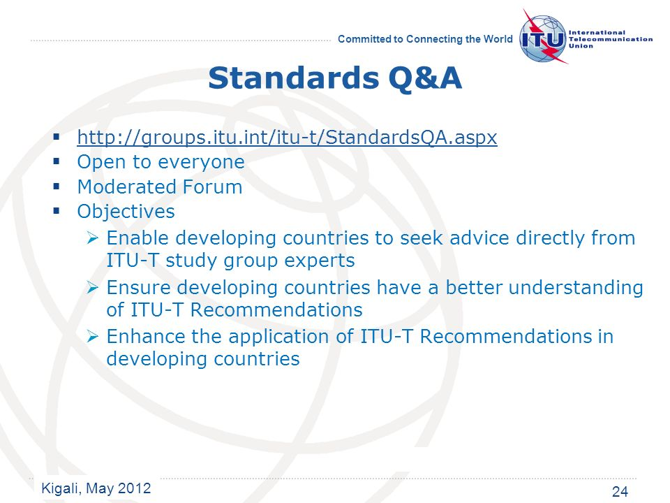 Kigali, May 2012 Committed to Connecting the World Standards Q&A http://groups.itu.int/itu-t/StandardsQA.aspx Open to everyone Moderated Forum Objectives Enable developing countries to seek advice directly from ITU-T study group experts Ensure developing countries have a better understanding of ITU-T Recommendations Enhance the application of ITU-T Recommendations in developing countries 24