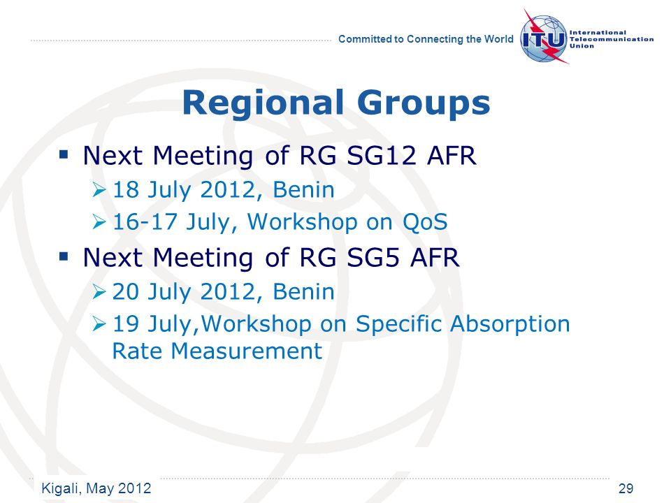 Kigali, May 2012 Committed to Connecting the World Regional Groups Next Meeting of RG SG12 AFR 18 July 2012, Benin 16-17 July, Workshop on QoS Next Meeting of RG SG5 AFR 20 July 2012, Benin 19 July,Workshop on Specific Absorption Rate Measurement 29