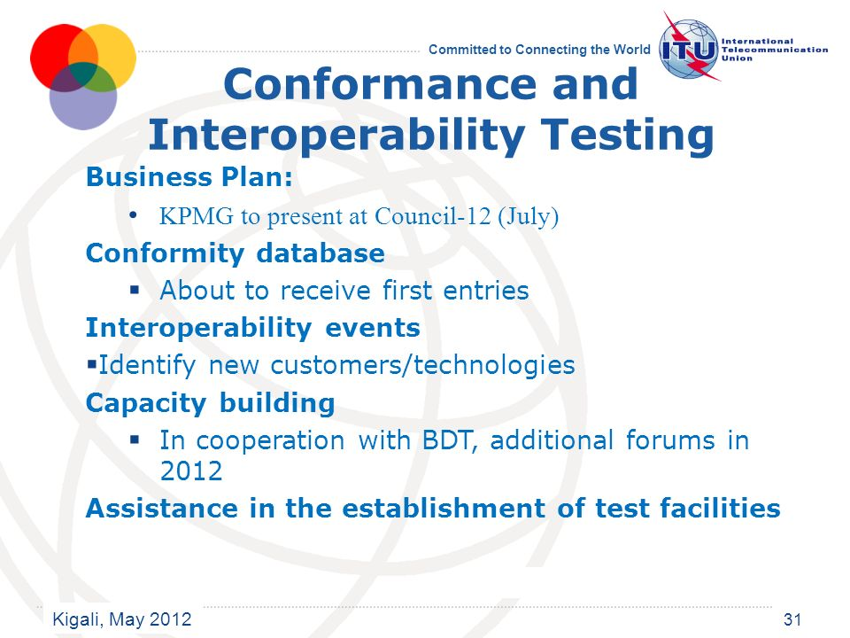 Kigali, May 2012 Committed to Connecting the World 31 Conformance and Interoperability Testing Business Plan: KPMG to present at Council-12 (July) Conformity database About to receive first entries Interoperability events Identify new customers/technologies Capacity building In cooperation with BDT, additional forums in 2012 Assistance in the establishment of test facilities