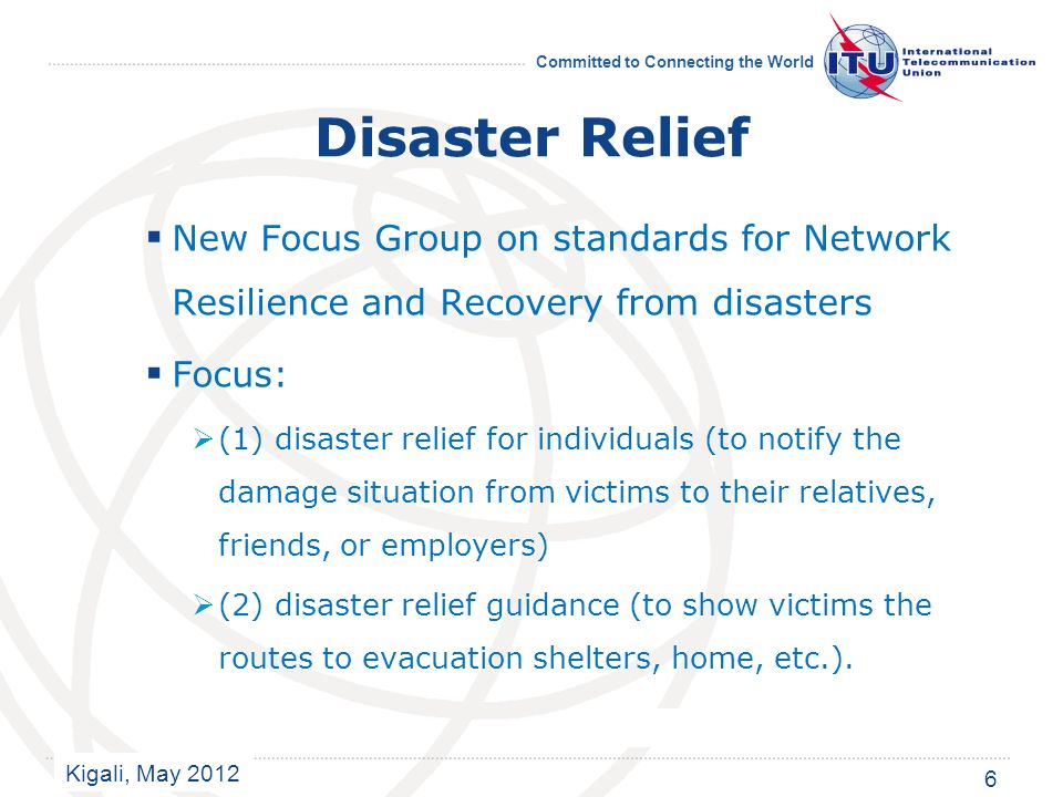 Kigali, May 2012 Committed to Connecting the World Disaster Relief New Focus Group on standards for Network Resilience and Recovery from disasters Focus: (1) disaster relief for individuals (to notify the damage situation from victims to their relatives, friends, or employers) (2) disaster relief guidance (to show victims the routes to evacuation shelters, home, etc.).
