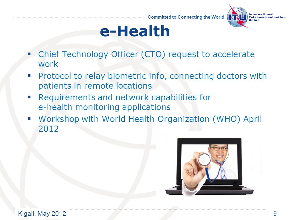 Kigali, May 2012 Committed to Connecting the World e-Health Chief Technology Officer (CTO) request to accelerate work Protocol to relay biometric info, connecting doctors with patients in remote locations Requirements and network capabilities for e-health monitoring applications Workshop with World Health Organization (WHO) April 2012 9