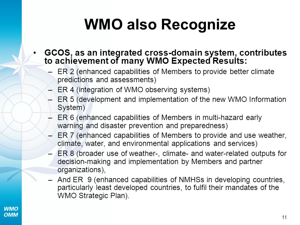 11 WMO also Recognize GCOS, as an integrated cross-domain system, contributes to achievement of many WMO Expected Results: –ER 2 (enhanced capabilities of Members to provide better climate predictions and assessments) –ER 4 (integration of WMO observing systems) –ER 5 (development and implementation of the new WMO Information System) –ER 6 (enhanced capabilities of Members in multi-hazard early warning and disaster prevention and preparedness) –ER 7 (enhanced capabilities of Members to provide and use weather, climate, water, and environmental applications and services) –ER 8 (broader use of weather-, climate- and water-related outputs for decision-making and implementation by Members and partner organizations), –And ER 9 (enhanced capabilities of NMHSs in developing countries, particularly least developed countries, to fulfil their mandates of the WMO Strategic Plan).