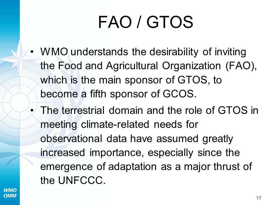 17 FAO / GTOS WMO understands the desirability of inviting the Food and Agricultural Organization (FAO), which is the main sponsor of GTOS, to become a fifth sponsor of GCOS.