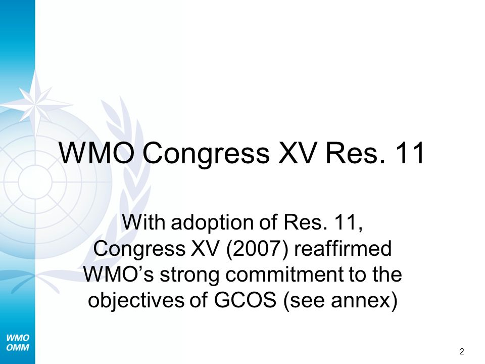 WMO Congress XV Res. 11 With adoption of Res. 11, Congress XV (2007) reaffirmed WMOs strong commitment to the objectives of GCOS (see annex) 2