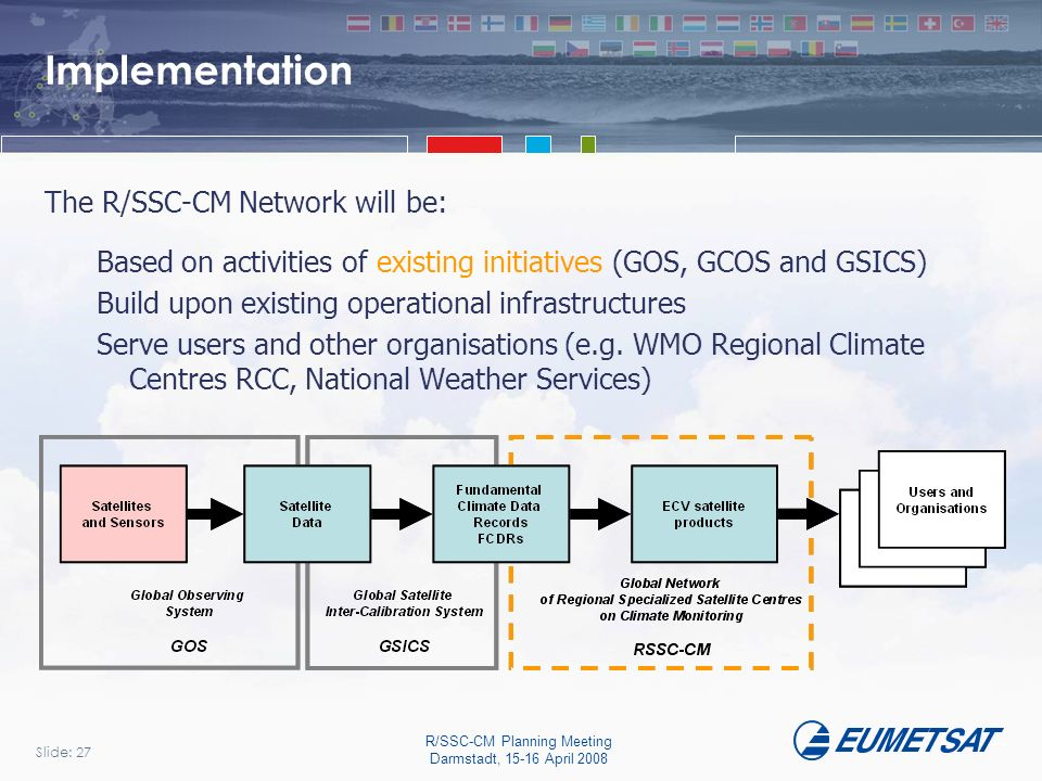 Slide: 27 R/SSC-CM Planning Meeting Darmstadt, 15-16 April 2008 Implementation The R/SSC-CM Network will be: Based on activities of existing initiatives (GOS, GCOS and GSICS) Build upon existing operational infrastructures Serve users and other organisations (e.g.