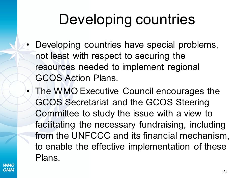 31 Developing countries Developing countries have special problems, not least with respect to securing the resources needed to implement regional GCOS Action Plans.
