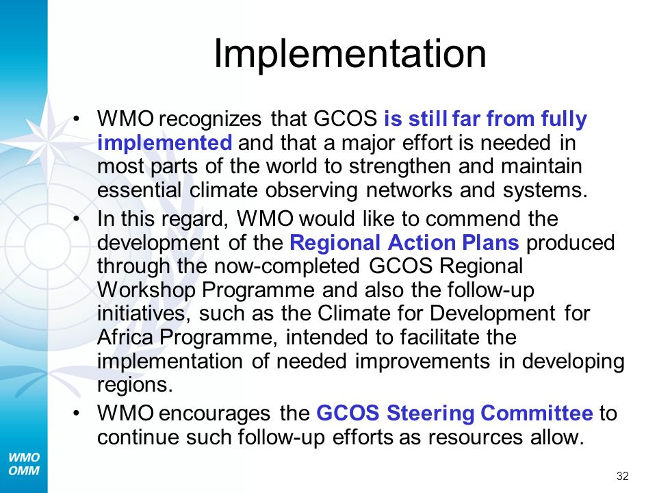 32 Implementation WMO recognizes that GCOS is still far from fully implemented and that a major effort is needed in most parts of the world to strengthen and maintain essential climate observing networks and systems.