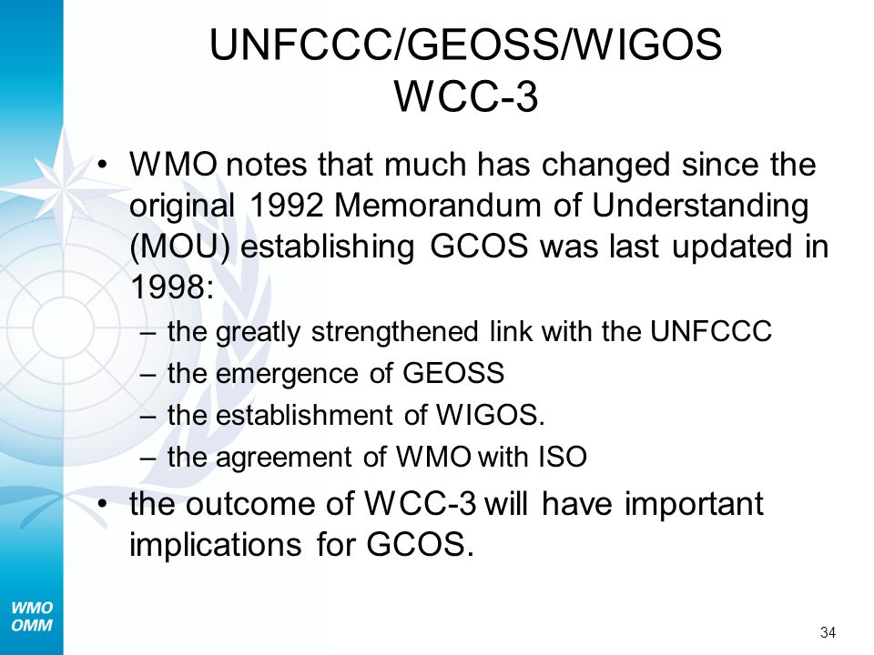 34 UNFCCC/GEOSS/WIGOS WCC-3 WMO notes that much has changed since the original 1992 Memorandum of Understanding (MOU) establishing GCOS was last updated in 1998: –the greatly strengthened link with the UNFCCC –the emergence of GEOSS –the establishment of WIGOS.