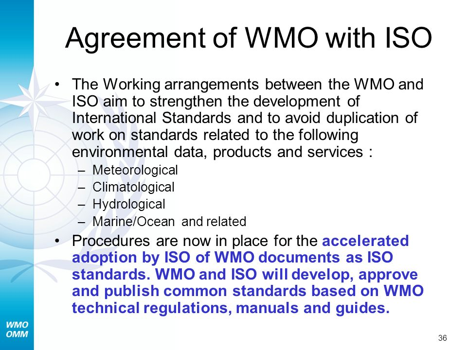 36 Agreement of WMO with ISO The Working arrangements between the WMO and ISO aim to strengthen the development of International Standards and to avoid duplication of work on standards related to the following environmental data, products and services : –Meteorological –Climatological –Hydrological –Marine/Ocean and related Procedures are now in place for the accelerated adoption by ISO of WMO documents as ISO standards.