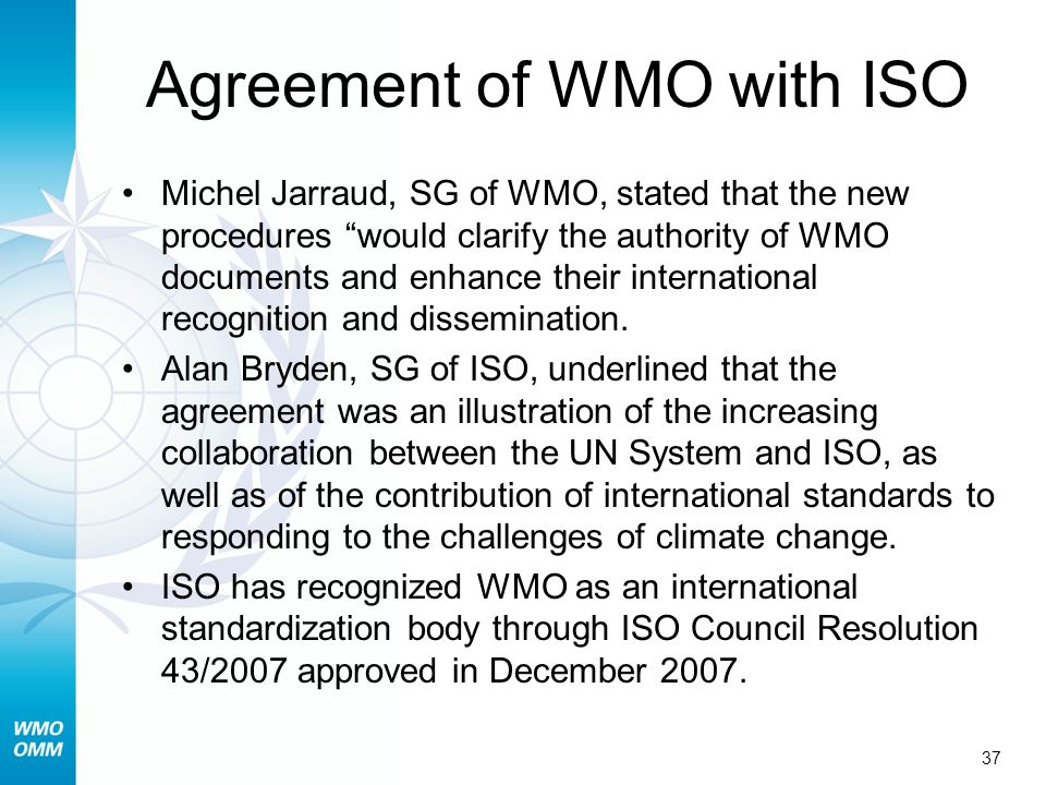 37 Agreement of WMO with ISO Michel Jarraud, SG of WMO, stated that the new procedures would clarify the authority of WMO documents and enhance their international recognition and dissemination.