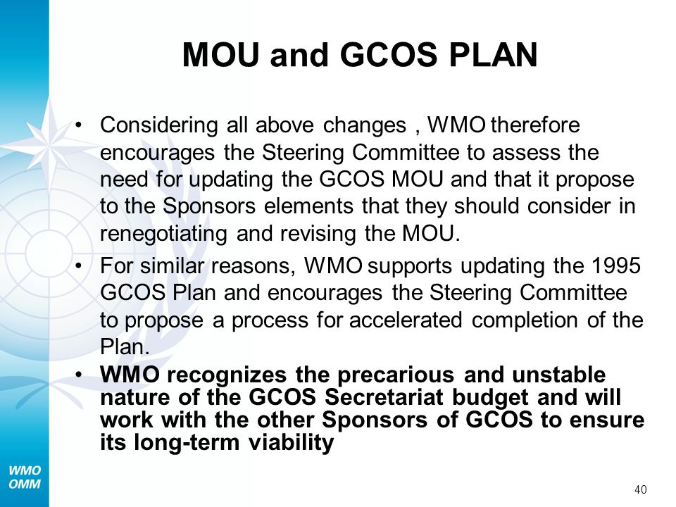 40 MOU and GCOS PLAN Considering all above changes, WMO therefore encourages the Steering Committee to assess the need for updating the GCOS MOU and that it propose to the Sponsors elements that they should consider in renegotiating and revising the MOU.