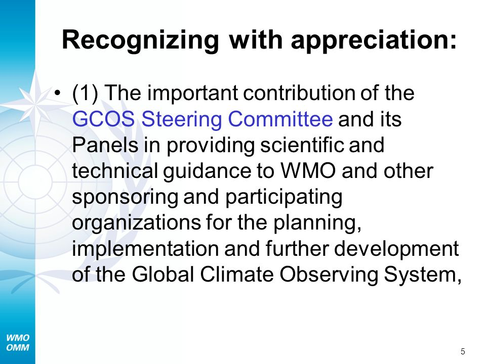 5 Recognizing with appreciation: (1) The important contribution of the GCOS Steering Committee and its Panels in providing scientific and technical guidance to WMO and other sponsoring and participating organizations for the planning, implementation and further development of the Global Climate Observing System,