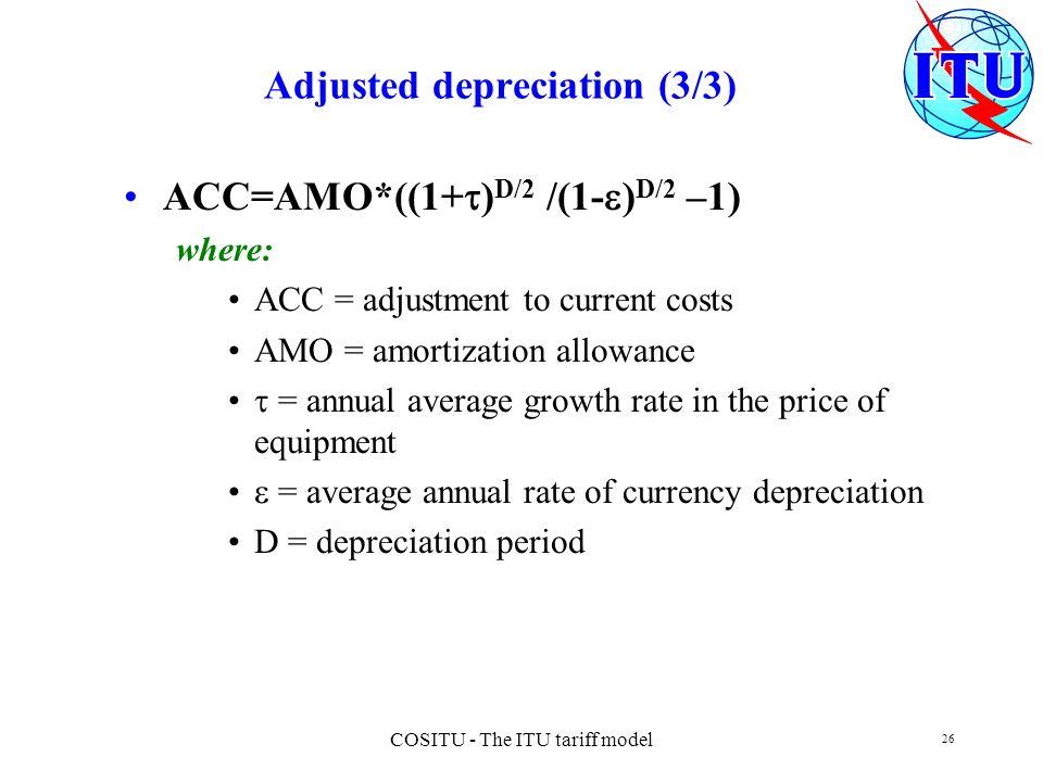 COSITU - The ITU tariff model 26 Adjusted depreciation (3/3) ACC=AMO*((1+ ) D/2 /(1- ) D/2 –1) where: ACC = adjustment to current costs AMO = amortiza