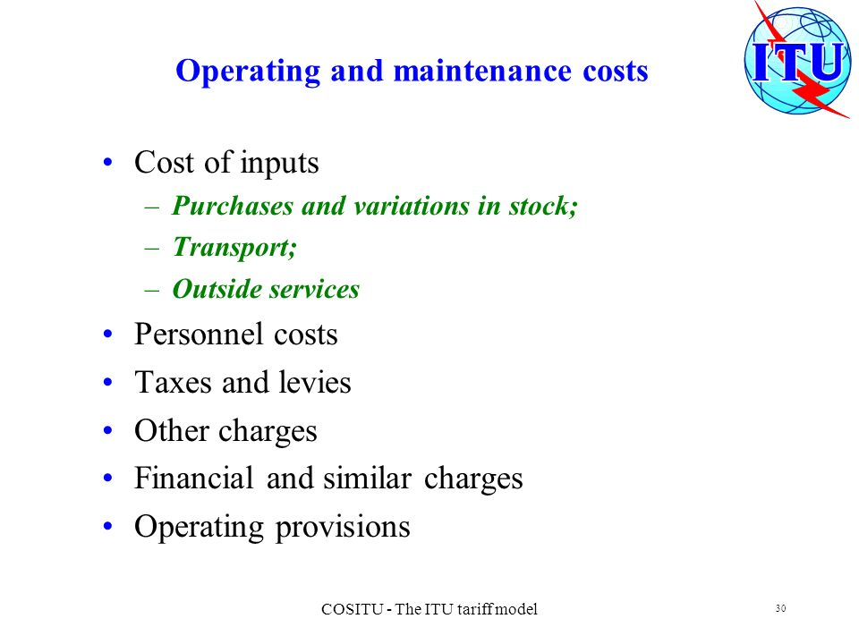 COSITU - The ITU tariff model 30 Operating and maintenance costs Cost of inputs –Purchases and variations in stock; –Transport; –Outside services Pers