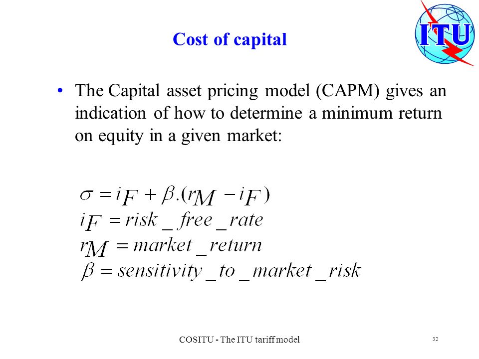COSITU - The ITU tariff model 32 Cost of capital The Capital asset pricing model (CAPM) gives an indication of how to determine a minimum return on eq