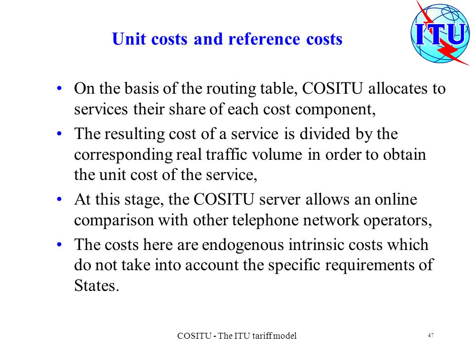 COSITU - The ITU tariff model 47 Unit costs and reference costs On the basis of the routing table, COSITU allocates to services their share of each co
