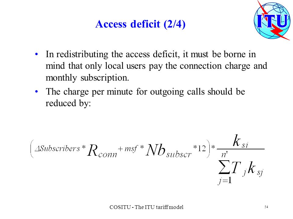 COSITU - The ITU tariff model 54 Access deficit (2/4) In redistributing the access deficit, it must be borne in mind that only local users pay the con