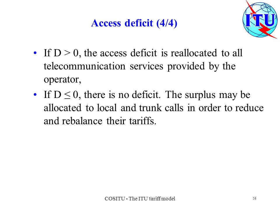 COSITU - The ITU tariff model 56 Access deficit (4/4) If D > 0, the access deficit is reallocated to all telecommunication services provided by the op