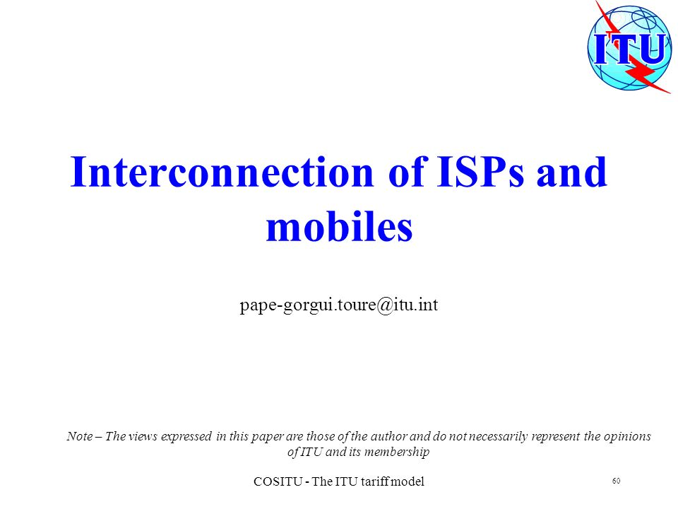 COSITU - The ITU tariff model 60 Interconnection of ISPs and mobiles pape-gorgui.toure@itu.int Note – The views expressed in this paper are those of t