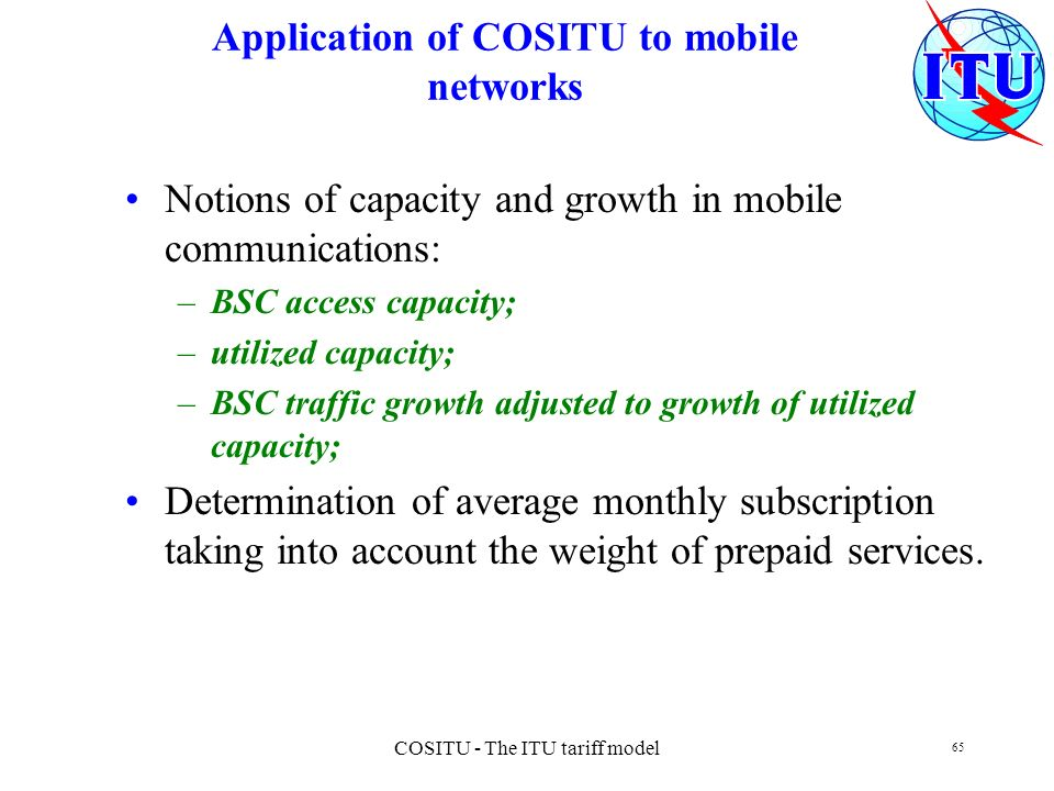 COSITU - The ITU tariff model 65 Application of COSITU to mobile networks Notions of capacity and growth in mobile communications: –BSC access capacit