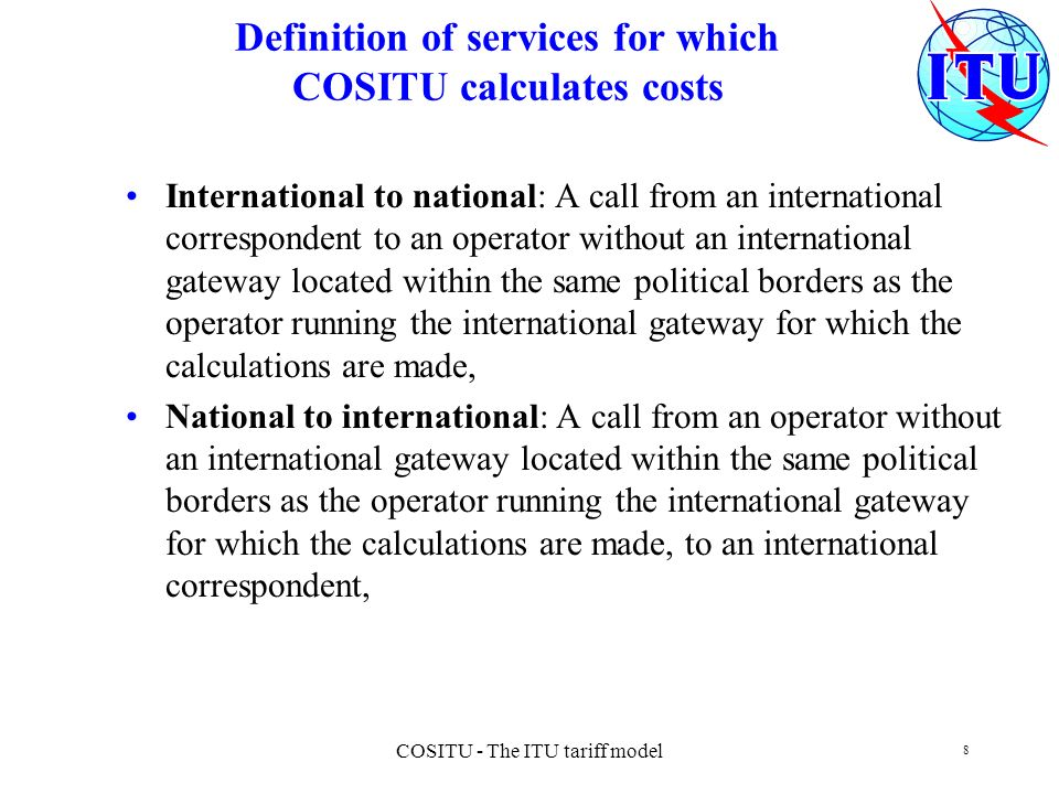 COSITU - The ITU tariff model 8 Definition of services for which COSITU calculates costs International to national: A call from an international correspondent to an operator without an international gateway located within the same political borders as the operator running the international gateway for which the calculations are made, National to international: A call from an operator without an international gateway located within the same political borders as the operator running the international gateway for which the calculations are made, to an international correspondent,