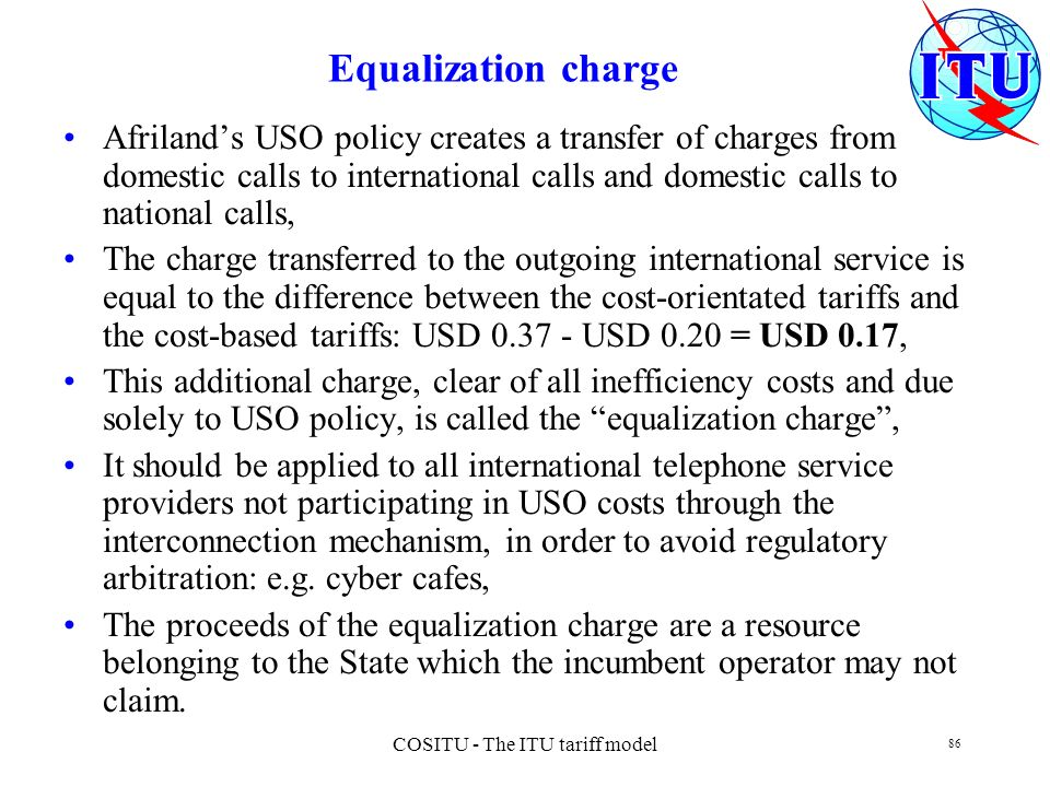 COSITU - The ITU tariff model 86 Equalization charge Afrilands USO policy creates a transfer of charges from domestic calls to international calls and