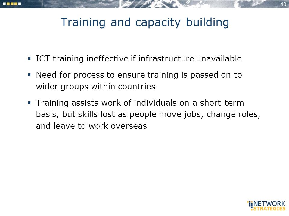 10 Training and capacity building ICT training ineffective if infrastructure unavailable Need for process to ensure training is passed on to wider groups within countries Training assists work of individuals on a short-term basis, but skills lost as people move jobs, change roles, and leave to work overseas