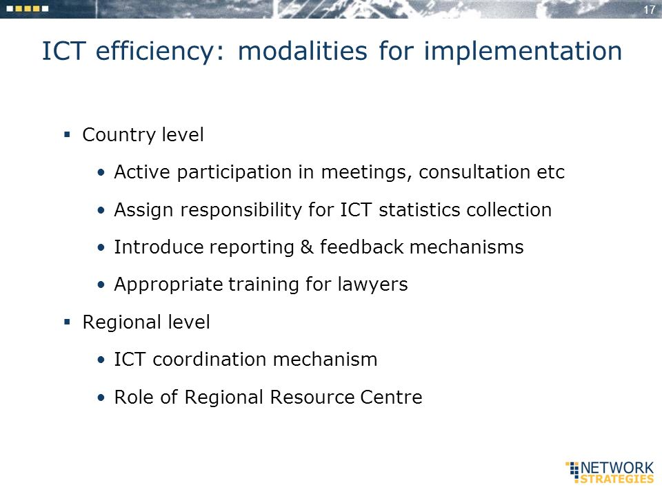 17 ICT efficiency: modalities for implementation Country level Active participation in meetings, consultation etc Assign responsibility for ICT statistics collection Introduce reporting & feedback mechanisms Appropriate training for lawyers Regional level ICT coordination mechanism Role of Regional Resource Centre