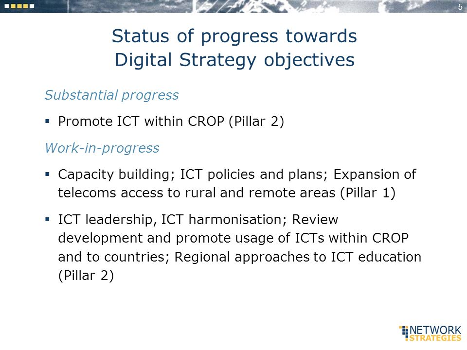 5 Status of progress towards Digital Strategy objectives Substantial progress Promote ICT within CROP (Pillar 2) Work-in-progress Capacity building; ICT policies and plans; Expansion of telecoms access to rural and remote areas (Pillar 1) ICT leadership, ICT harmonisation; Review development and promote usage of ICTs within CROP and to countries; Regional approaches to ICT education (Pillar 2)