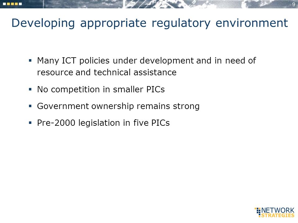 9 Developing appropriate regulatory environment Many ICT policies under development and in need of resource and technical assistance No competition in smaller PICs Government ownership remains strong Pre-2000 legislation in five PICs