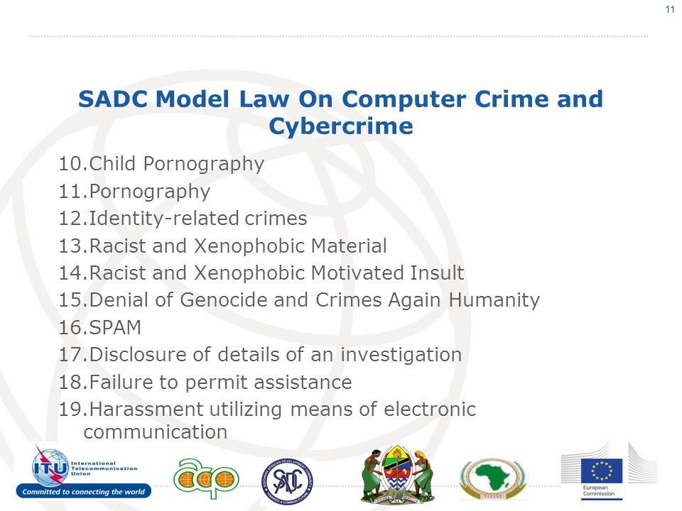 SADC Model Law On Computer Crime and Cybercrime 10.Child Pornography 11.Pornography 12.Identity-related crimes 13.Racist and Xenophobic Material 14.Racist and Xenophobic Motivated Insult 15.Denial of Genocide and Crimes Again Humanity 16.SPAM 17.Disclosure of details of an investigation 18.Failure to permit assistance 19.Harassment utilizing means of electronic communication 11