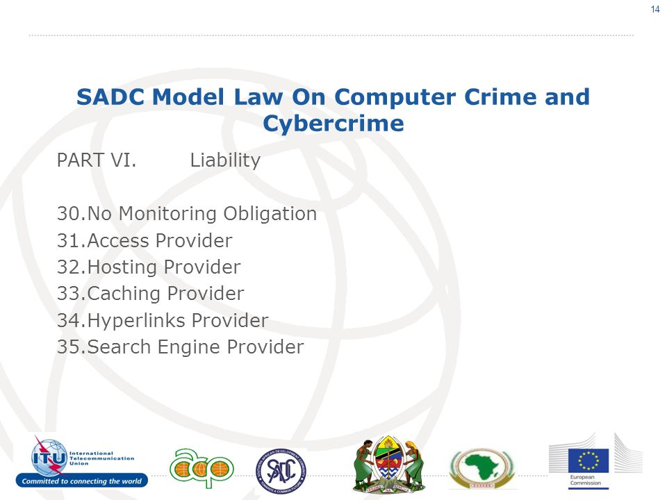 SADC Model Law On Computer Crime and Cybercrime PART VI.Liability 30.No Monitoring Obligation 31.Access Provider 32.Hosting Provider 33.Caching Provider 34.Hyperlinks Provider 35.Search Engine Provider 14
