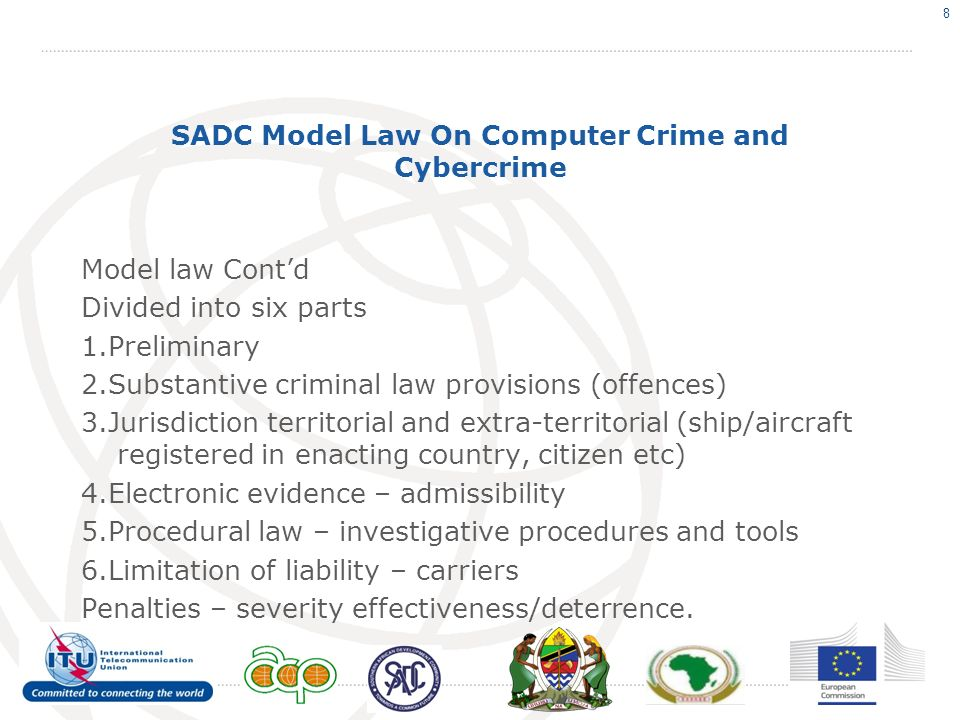 SADC Model Law On Computer Crime and Cybercrime Model law Contd Divided into six parts 1.Preliminary 2.Substantive criminal law provisions (offences) 3.Jurisdiction territorial and extra-territorial (ship/aircraft registered in enacting country, citizen etc) 4.Electronic evidence – admissibility 5.Procedural law – investigative procedures and tools 6.Limitation of liability – carriers Penalties – severity effectiveness/deterrence.