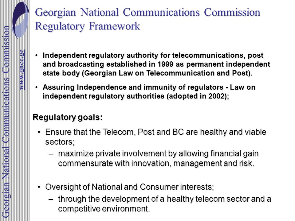 Georgian National Communications Commission Regulatory Framework Ensure that the Telecom, Post and BC are healthy and viable sectors;Ensure that the Telecom, Post and BC are healthy and viable sectors; –maximize private involvement by allowing financial gain commensurate with innovation, management and risk.