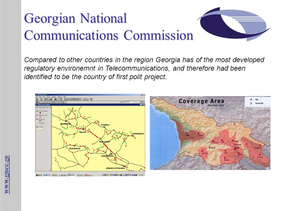 Georgian National Communications Commission www.gncc.ge Compared to other countries in the region Georgia has of the most developed regulatory environemnt in Telecommunications, and therefore had been identified to be the country of first polit project.