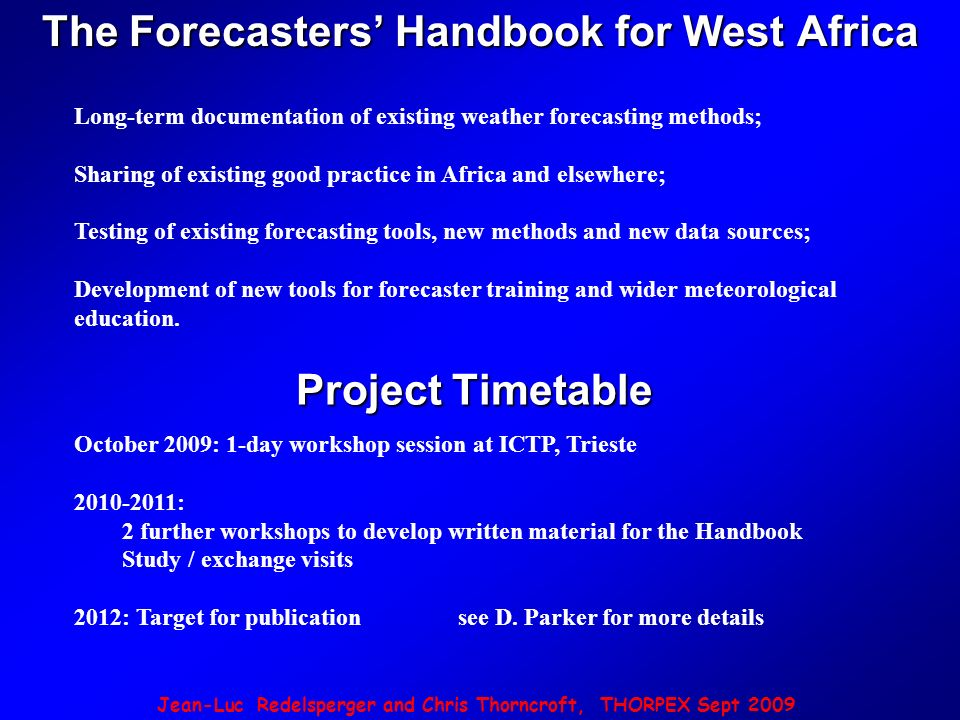 Jean-Luc Redelsperger and Chris Thorncroft, THORPEX Sept 2009 Long-term documentation of existing weather forecasting methods; Sharing of existing good practice in Africa and elsewhere; Testing of existing forecasting tools, new methods and new data sources; Development of new tools for forecaster training and wider meteorological education.