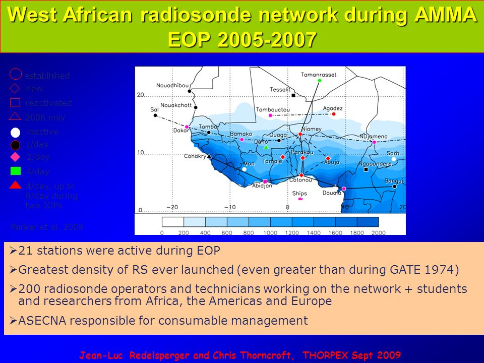 Jean-Luc Redelsperger and Chris Thorncroft, THORPEX Sept 2009 West African radiosonde network during AMMA EOP 2005-2007 21 stations were active during EOP Greatest density of RS ever launched (even greater than during GATE 1974) 200 radiosonde operators and technicians working on the network + students and researchers from Africa, the Americas and Europe ASECNA responsible for consumable management Parker et al.