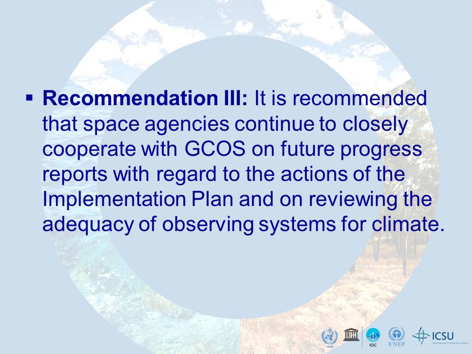Recommendation III: It is recommended that space agencies continue to closely cooperate with GCOS on future progress reports with regard to the actions of the Implementation Plan and on reviewing the adequacy of observing systems for climate.