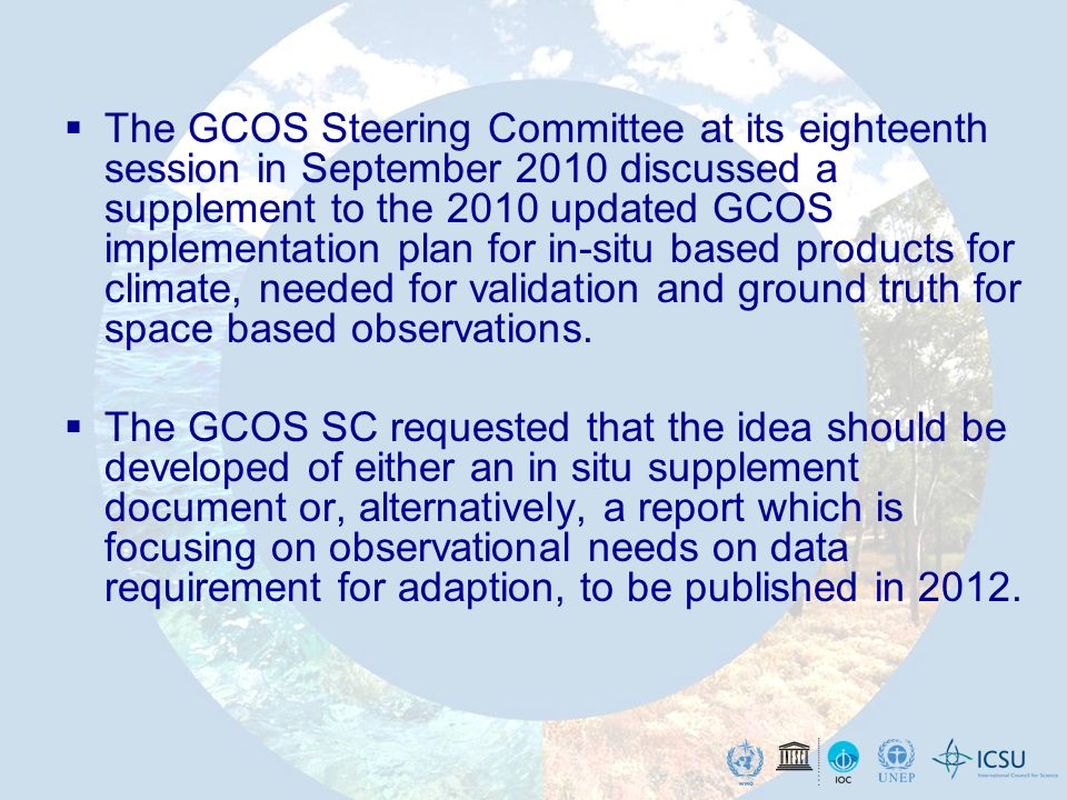 The GCOS Steering Committee at its eighteenth session in September 2010 discussed a supplement to the 2010 updated GCOS implementation plan for in-situ based products for climate, needed for validation and ground truth for space based observations.