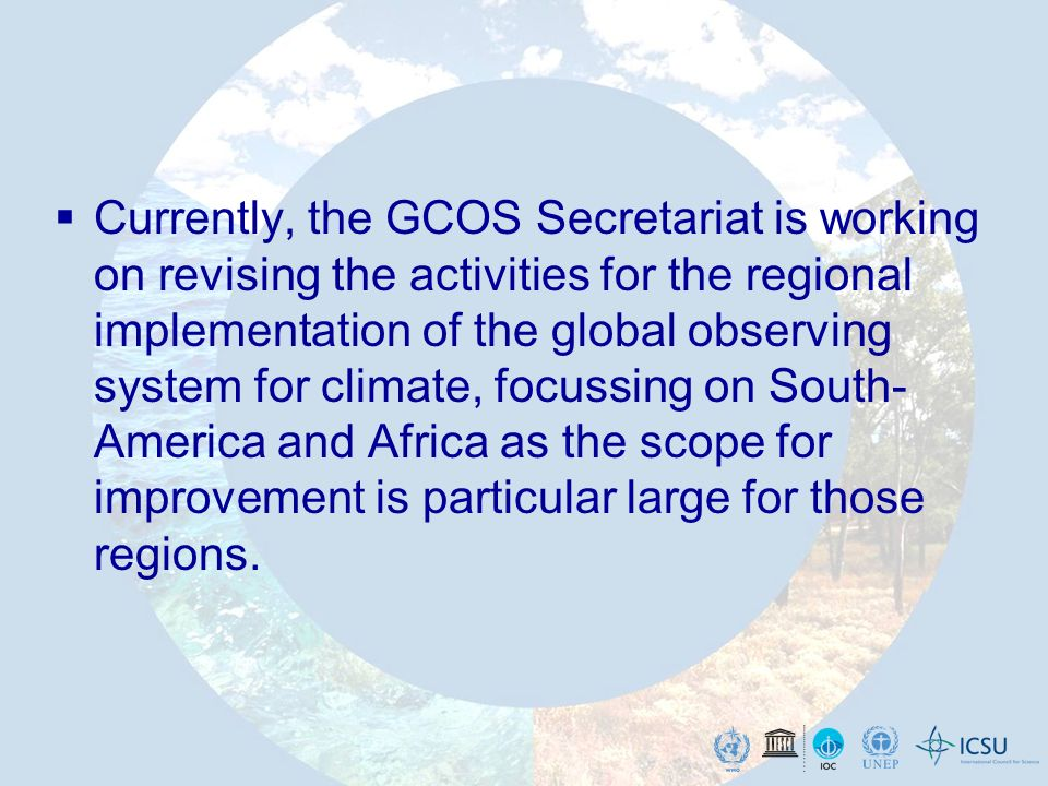 Currently, the GCOS Secretariat is working on revising the activities for the regional implementation of the global observing system for climate, focussing on South- America and Africa as the scope for improvement is particular large for those regions.