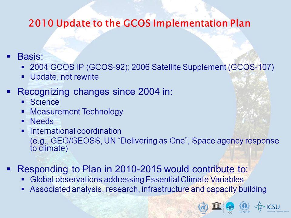 2010 Update to the GCOS Implementation Plan Basis: 2004 GCOS IP (GCOS-92); 2006 Satellite Supplement (GCOS-107) Update, not rewrite Recognizing changes since 2004 in: Science Measurement Technology Needs International coordination (e.g., GEO/GEOSS, UN Delivering as One, Space agency response to climate) Responding to Plan in would contribute to: Global observations addressing Essential Climate Variables Associated analysis, research, infrastructure and capacity building