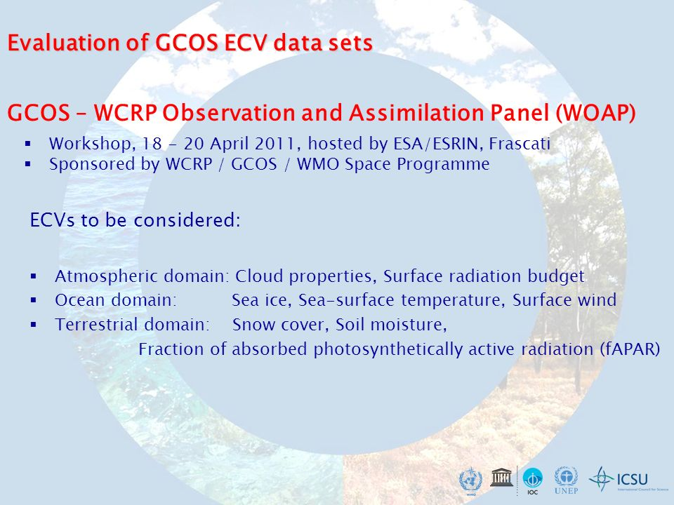 GCOS – WCRP Observation and Assimilation Panel (WOAP) Workshop, April 2011, hosted by ESA/ESRIN, Frascati Sponsored by WCRP / GCOS / WMO Space Programme ECVs to be considered: Atmospheric domain: Cloud properties, Surface radiation budget Ocean domain: Sea ice, Sea-surface temperature, Surface wind Terrestrial domain: Snow cover, Soil moisture, Fraction of absorbed photosynthetically active radiation (fAPAR) Evaluation of GCOS ECV data sets