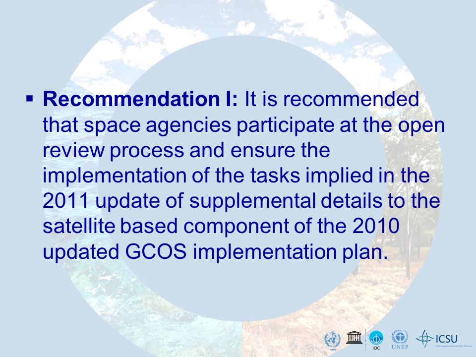 Recommendation I: It is recommended that space agencies participate at the open review process and ensure the implementation of the tasks implied in the 2011 update of supplemental details to the satellite based component of the 2010 updated GCOS implementation plan.