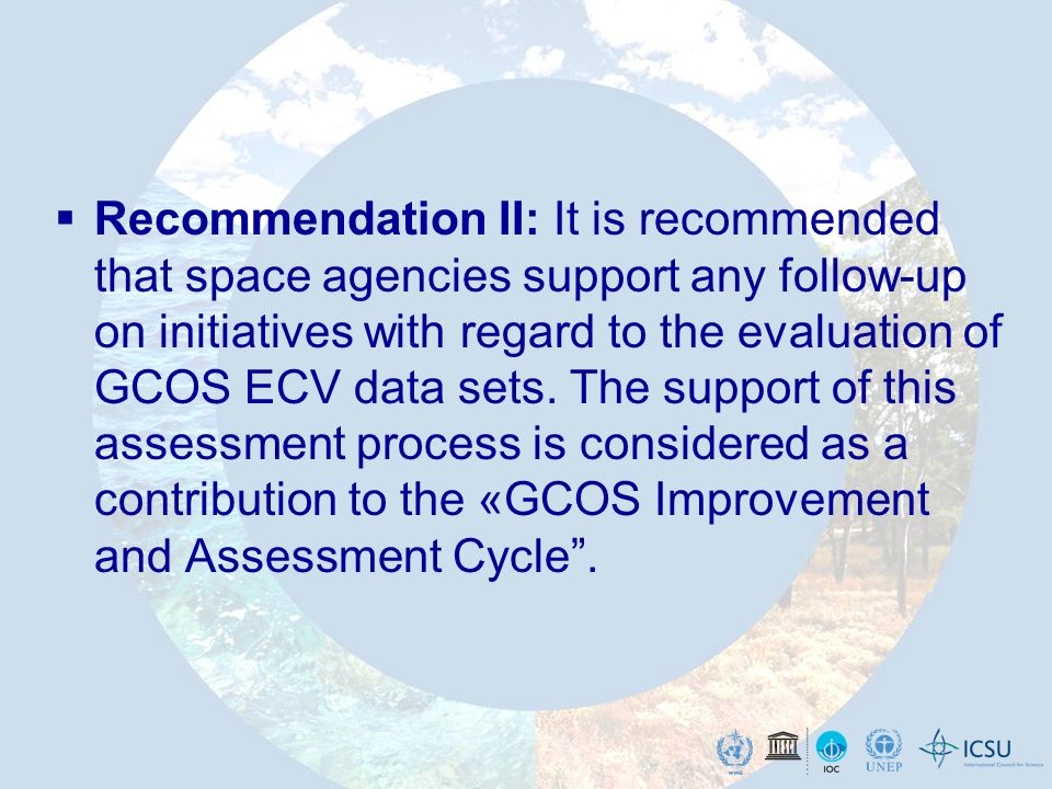 Recommendation II: It is recommended that space agencies support any follow-up on initiatives with regard to the evaluation of GCOS ECV data sets.