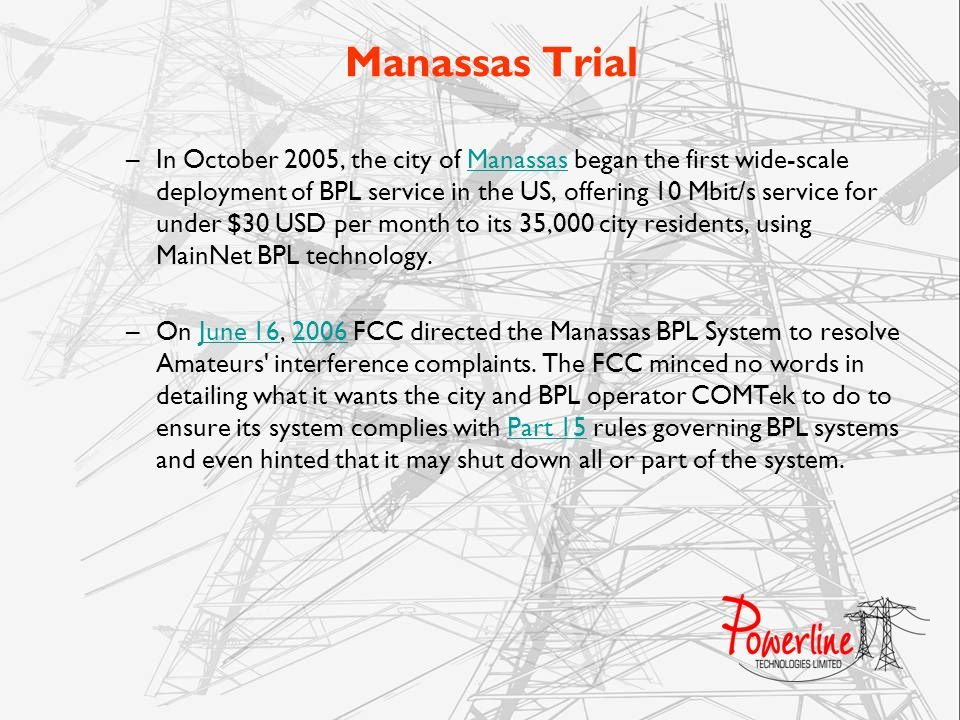 Manassas Trial –In October 2005, the city of Manassas began the first wide-scale deployment of BPL service in the US, offering 10 Mbit/s service for u