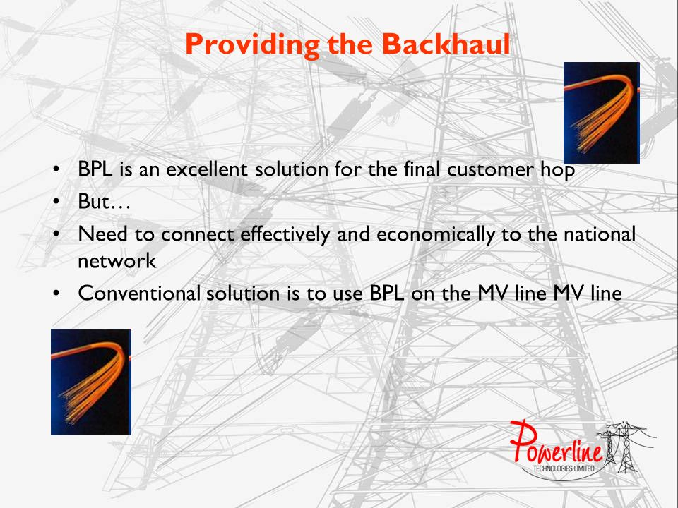 Providing the Backhaul BPL is an excellent solution for the final customer hop But… Need to connect effectively and economically to the national netwo