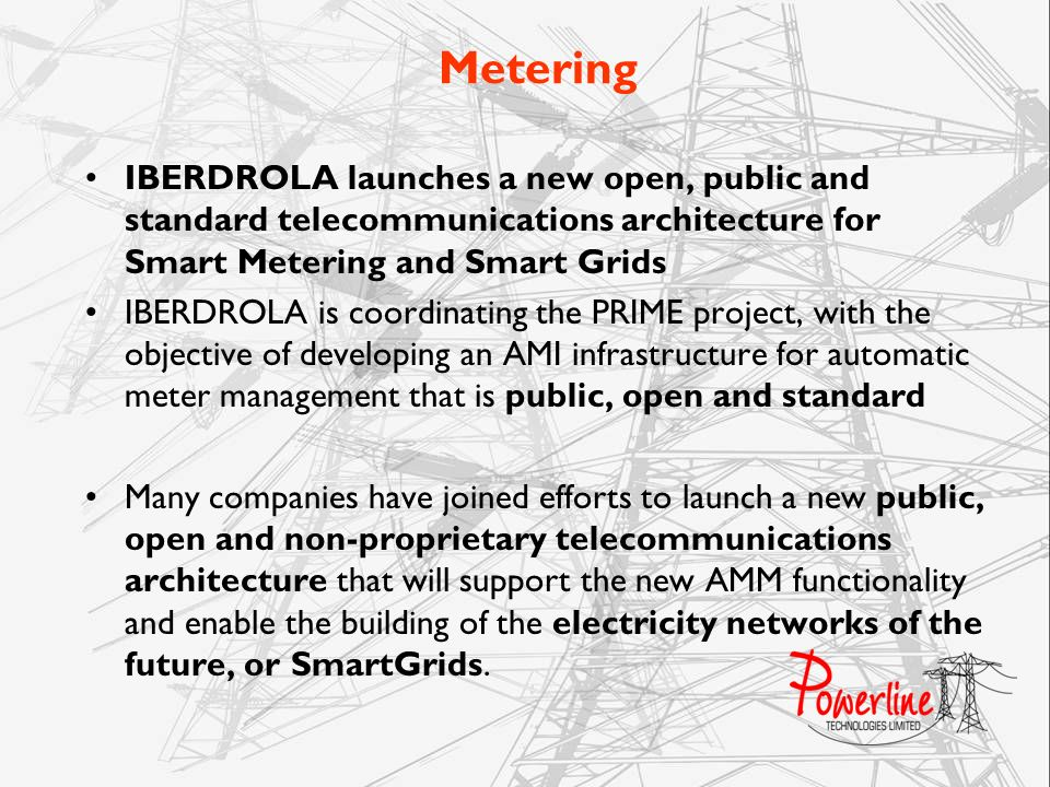 Metering IBERDROLA launches a new open, public and standard telecommunications architecture for Smart Metering and Smart Grids IBERDROLA is coordinati
